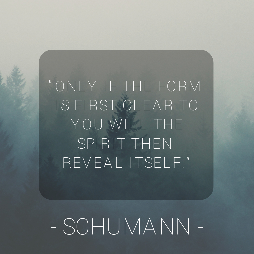 Only if the form is first clear to you will the spirit then reveal itself - Robert Schumann